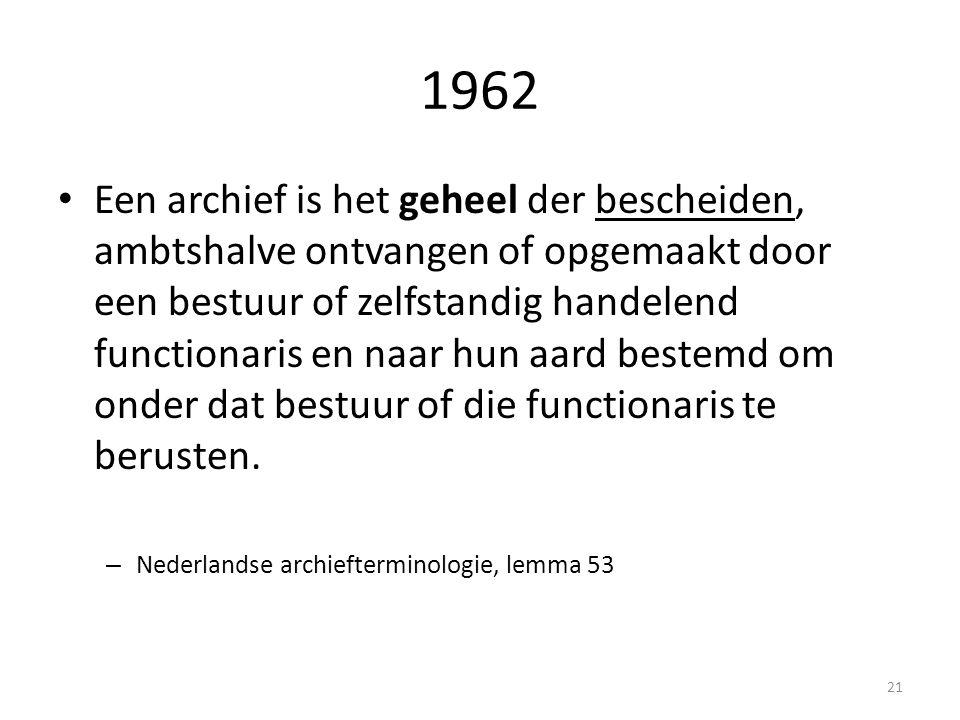 1962 Een archief is het geheel der bescheiden, ambtshalve ontvangen of opgemaakt door een bestuur of zelfstandig handelend functionaris en naar hun aa