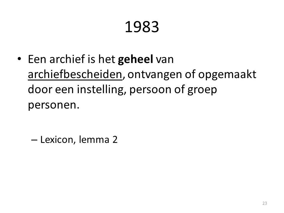 1983 Een archief is het geheel van archiefbescheiden, ontvangen of opgemaakt door een instelling, persoon of groep personen. – Lexicon, lemma 2 23