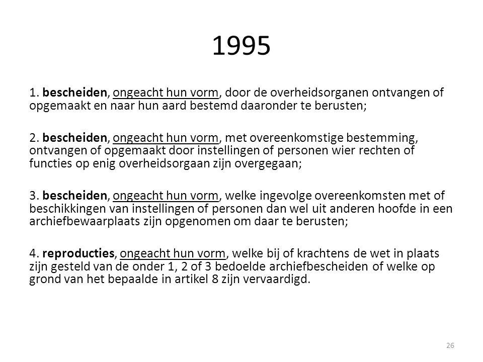 1995 1. bescheiden, ongeacht hun vorm, door de overheidsorganen ontvangen of opgemaakt en naar hun aard bestemd daaronder te berusten; 2. bescheiden,