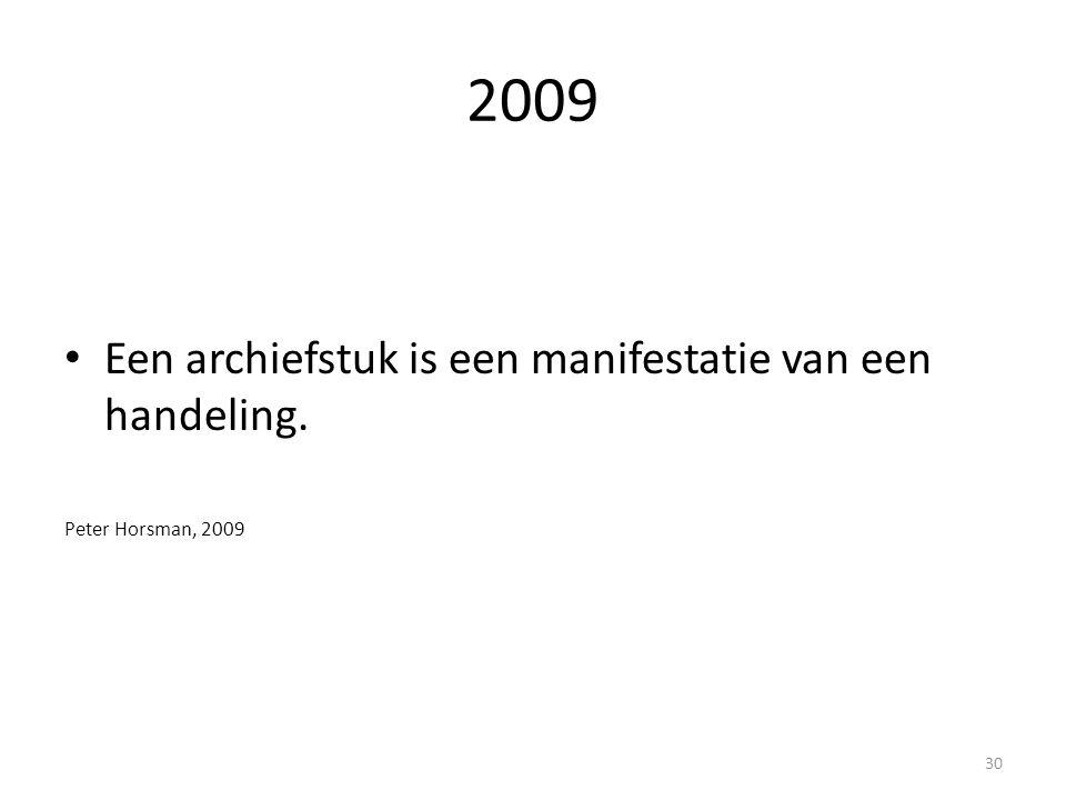 2009 Een archiefstuk is een manifestatie van een handeling. Peter Horsman, 2009 30
