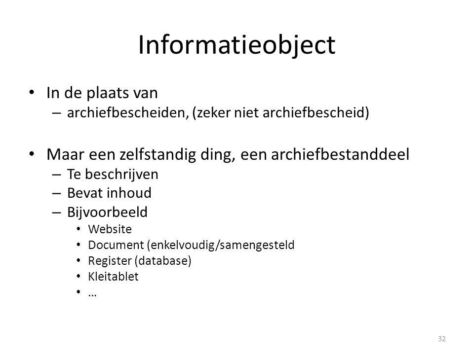 Informatieobject In de plaats van – archiefbescheiden, (zeker niet archiefbescheid) Maar een zelfstandig ding, een archiefbestanddeel – Te beschrijven