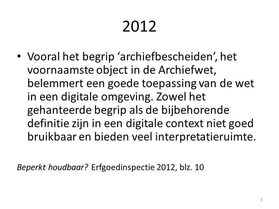 2012 Vooral het begrip 'archiefbescheiden', het voornaamste object in de Archiefwet, belemmert een goede toepassing van de wet in een digitale omgevin