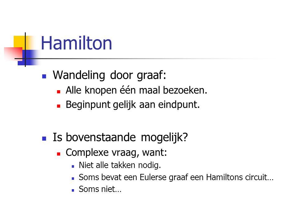 Hamilton Wandeling door graaf: Alle knopen één maal bezoeken. Beginpunt gelijk aan eindpunt. Is bovenstaande mogelijk? Complexe vraag, want: Niet alle