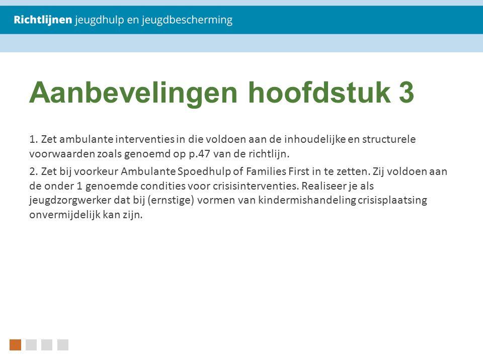 Aanbevelingen hoofdstuk 3 1. Zet ambulante interventies in die voldoen aan de inhoudelijke en structurele voorwaarden zoals genoemd op p.47 van de ric