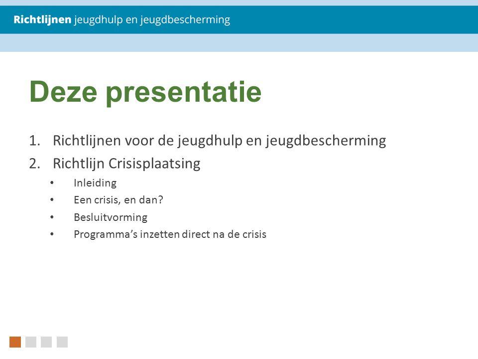 Deze presentatie 1.Richtlijnen voor de jeugdhulp en jeugdbescherming 2.Richtlijn Crisisplaatsing Inleiding Een crisis, en dan? Besluitvorming Programm