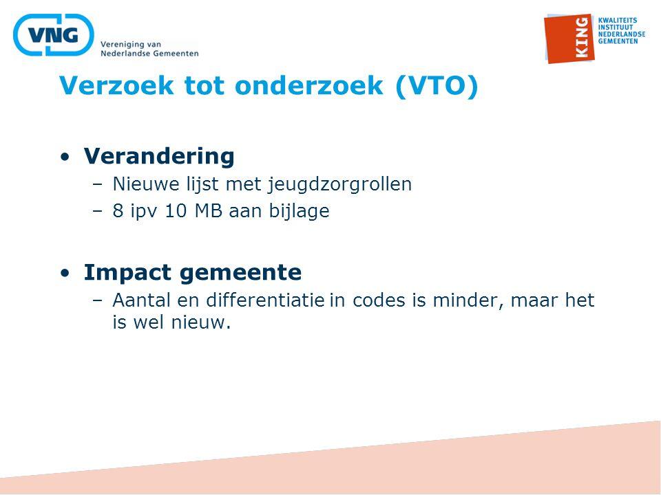 Verzoek tot onderzoek (VTO) Verandering –Nieuwe lijst met jeugdzorgrollen –8 ipv 10 MB aan bijlage Impact gemeente –Aantal en differentiatie in codes is minder, maar het is wel nieuw.