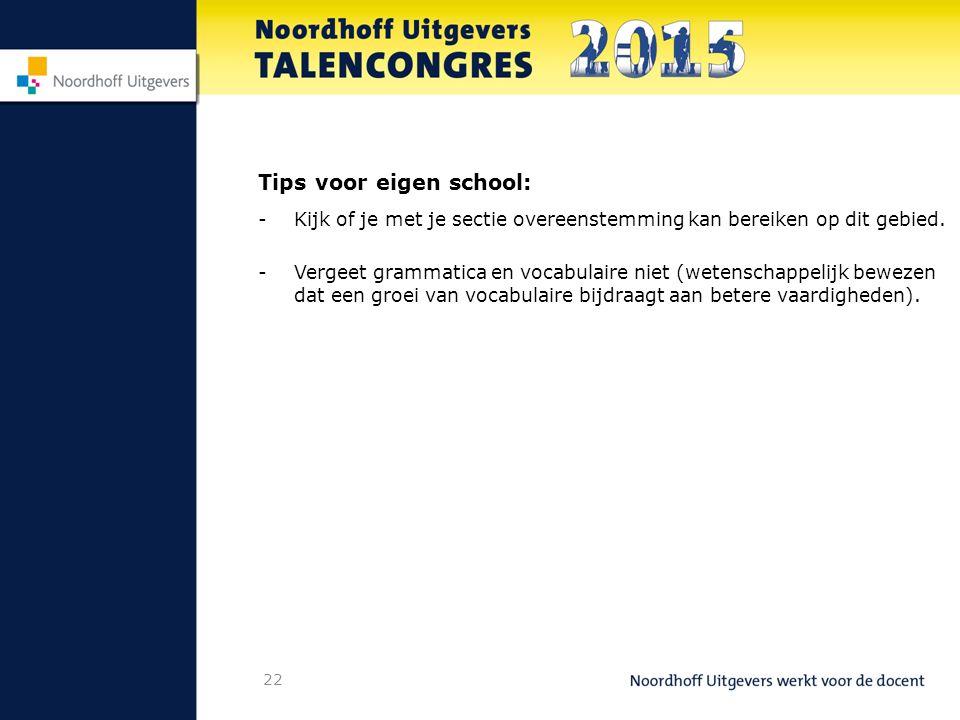 22 Tips voor eigen school: - Kijk of je met je sectie overeenstemming kan bereiken op dit gebied.