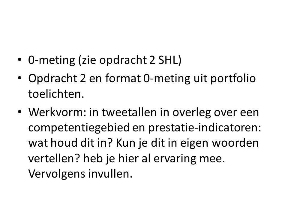 0-meting (zie opdracht 2 SHL) Opdracht 2 en format 0-meting uit portfolio toelichten. Werkvorm: in tweetallen in overleg over een competentiegebied en