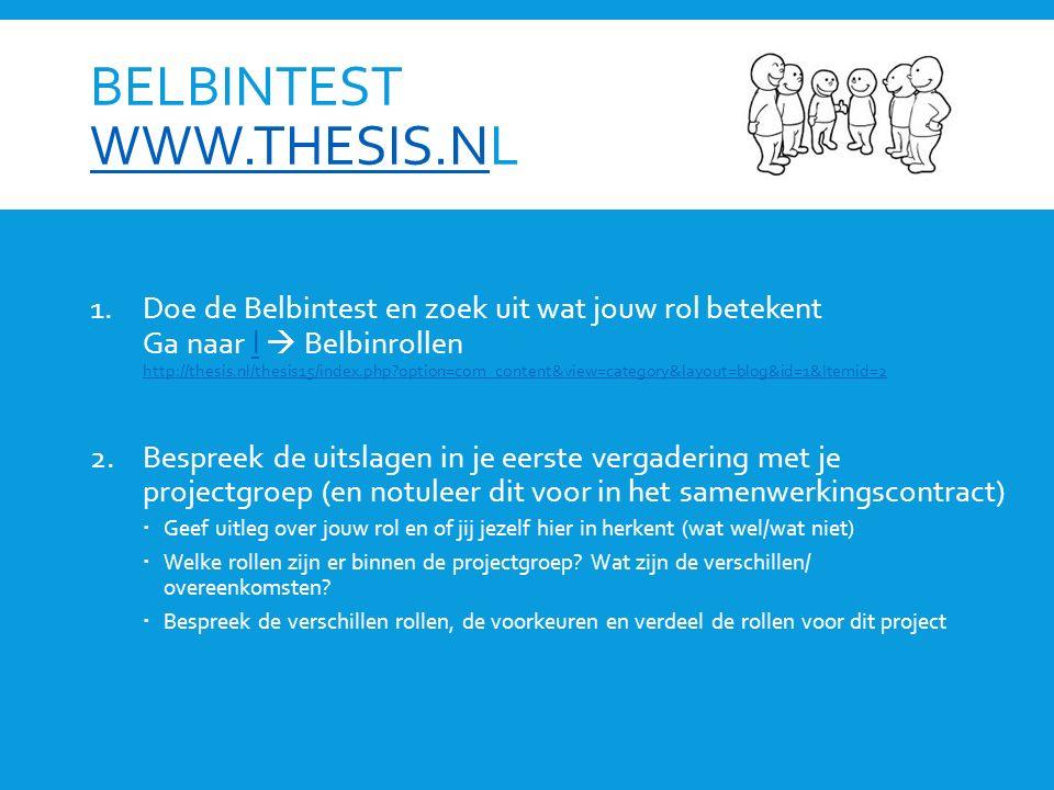 BELBINTEST WWW.THESIS.NL WWW.THESIS.N 1.Doe de Belbintest en zoek uit wat jouw rol betekent Ga naar l  Belbinrollen http://thesis.nl/thesis15/index.php?option=com_content&view=category&layout=blog&id=1&Itemid=2l http://thesis.nl/thesis15/index.php?option=com_content&view=category&layout=blog&id=1&Itemid=2 2.Bespreek de uitslagen in je eerste vergadering met je projectgroep (en notuleer dit voor in het samenwerkingscontract)  Geef uitleg over jouw rol en of jij jezelf hier in herkent (wat wel/wat niet)  Welke rollen zijn er binnen de projectgroep.