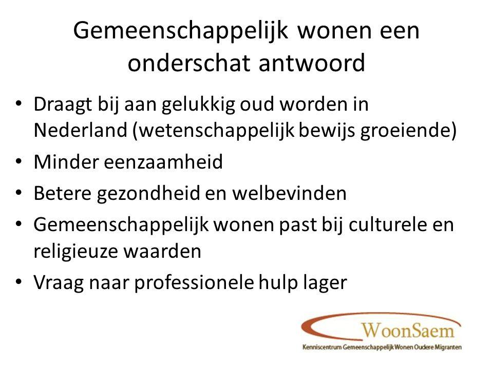 Gemeenschappelijk wonen een onderschat antwoord Draagt bij aan gelukkig oud worden in Nederland (wetenschappelijk bewijs groeiende) Minder eenzaamheid Betere gezondheid en welbevinden Gemeenschappelijk wonen past bij culturele en religieuze waarden Vraag naar professionele hulp lager