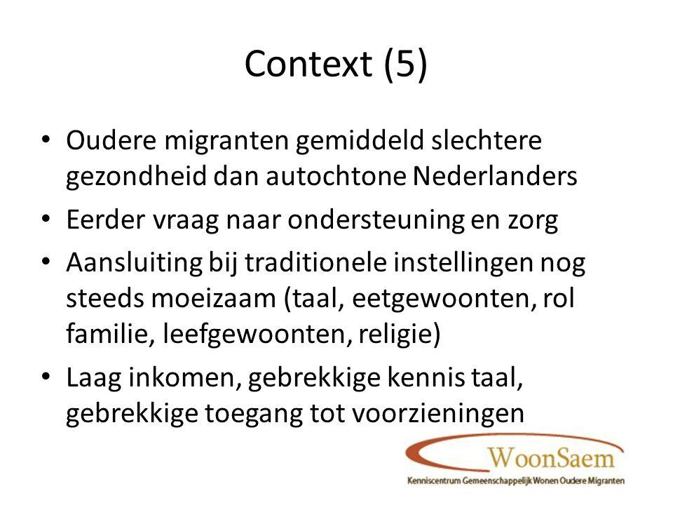Context (5) Oudere migranten gemiddeld slechtere gezondheid dan autochtone Nederlanders Eerder vraag naar ondersteuning en zorg Aansluiting bij traditionele instellingen nog steeds moeizaam (taal, eetgewoonten, rol familie, leefgewoonten, religie) Laag inkomen, gebrekkige kennis taal, gebrekkige toegang tot voorzieningen