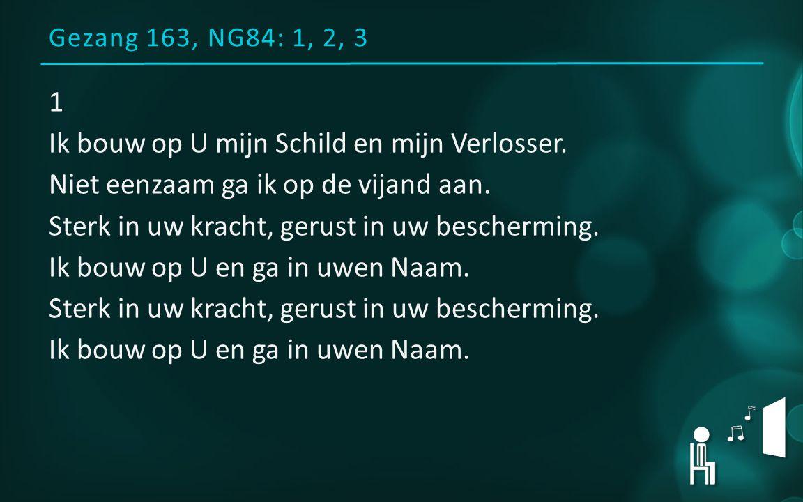 Gezang 163, NG84: 1, 2, 3 1 Ik bouw op U mijn Schild en mijn Verlosser.
