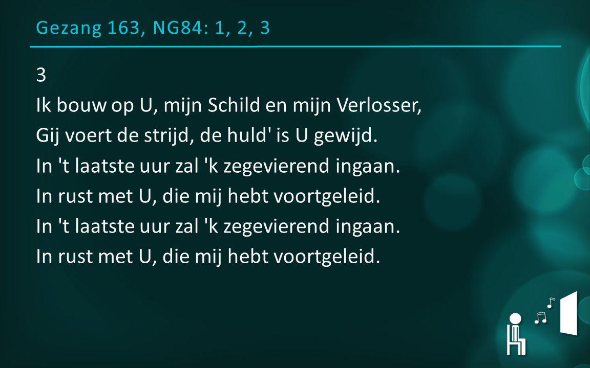 Gezang 163, NG84: 1, 2, 3 3 Ik bouw op U, mijn Schild en mijn Verlosser, Gij voert de strijd, de huld is U gewijd.