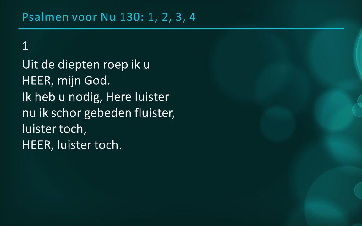 Psalmen voor Nu 130: 1, 2, 3, 4 1 Uit de diepten roep ik u HEER, mijn God.