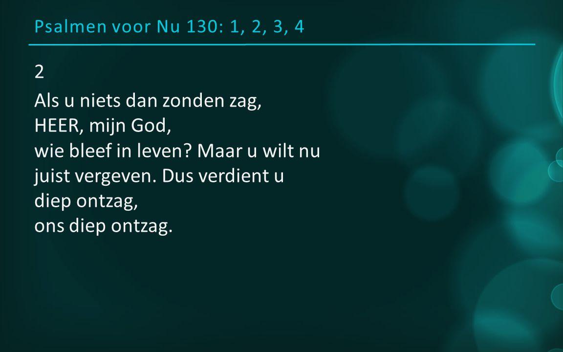 Psalmen voor Nu 130: 1, 2, 3, 4 2 Als u niets dan zonden zag, HEER, mijn God, wie bleef in leven.