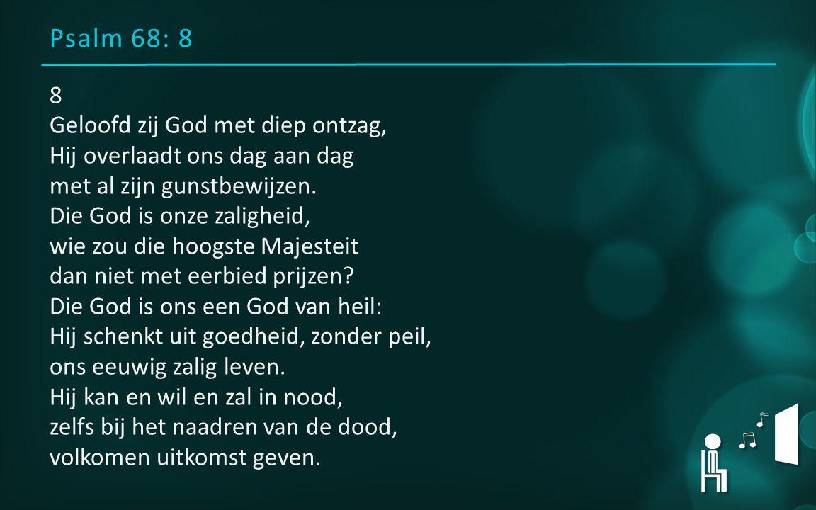 Psalm 68: 8 8 Geloofd zij God met diep ontzag, Hij overlaadt ons dag aan dag met al zijn gunstbewijzen.