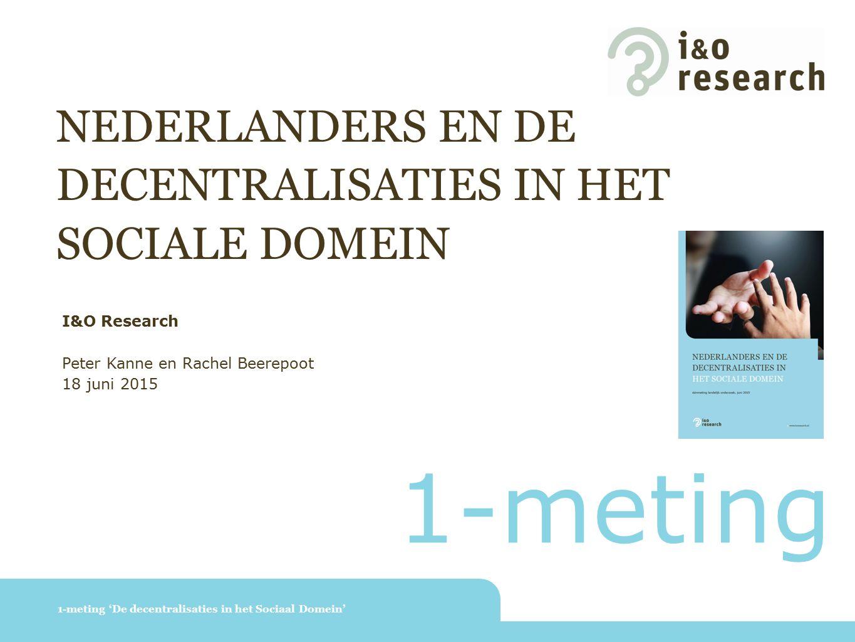 NEDERLANDERS EN DE DECENTRALISATIES IN HET SOCIALE DOMEIN 1-meting 'De decentralisaties in het Sociaal Domein' I&O Research Peter Kanne en Rachel Beerepoot 18 juni 2015 1-meting