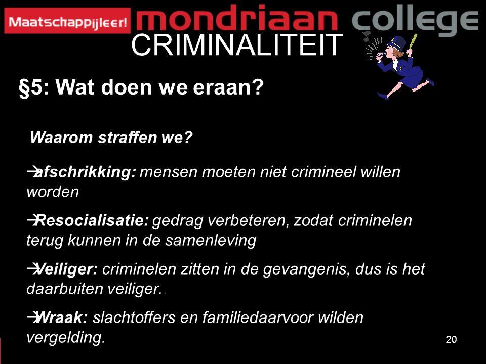 20 CRIMINALITEIT §5: Wat doen we eraan? Waarom straffen we?  afschrikking: mensen moeten niet crimineel willen worden  Resocialisatie: gedrag verbet