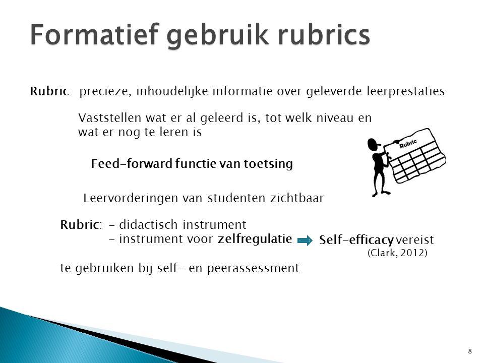 8 Formatief gebruik rubrics Rubric: precieze, inhoudelijke informatie over geleverde leerprestaties Vaststellen wat er al geleerd is, tot welk niveau en wat er nog te leren is Feed-forward functie van toetsing Leervorderingen van studenten zichtbaar Rubric: - didactisch instrument - instrument voor zelfregulatie te gebruiken bij self- en peerassessment Self-efficacy vereist (Clark, 2012)