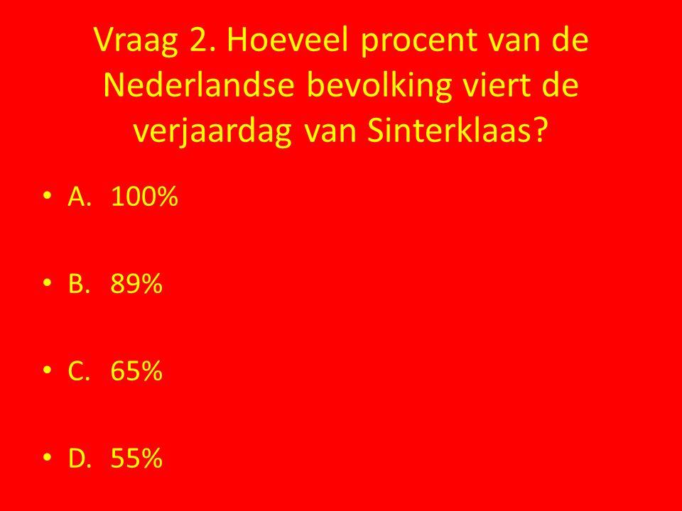 Vraag 2. Hoeveel procent van de Nederlandse bevolking viert de verjaardag van Sinterklaas? A.100% B.89% C.65% D.55%