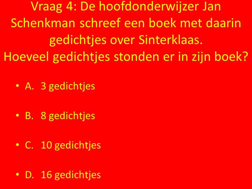 Vraag 4: De hoofdonderwijzer Jan Schenkman schreef een boek met daarin gedichtjes over Sinterklaas. Hoeveel gedichtjes stonden er in zijn boek? A.3 ge