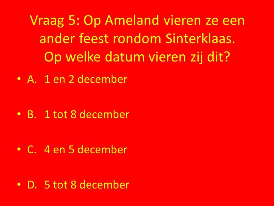 Vraag 5: Op Ameland vieren ze een ander feest rondom Sinterklaas. Op welke datum vieren zij dit? A.1 en 2 december B.1 tot 8 december C.4 en 5 decembe