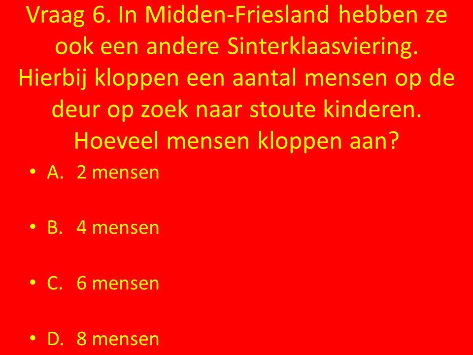 Vraag 6. In Midden-Friesland hebben ze ook een andere Sinterklaasviering. Hierbij kloppen een aantal mensen op de deur op zoek naar stoute kinderen. H