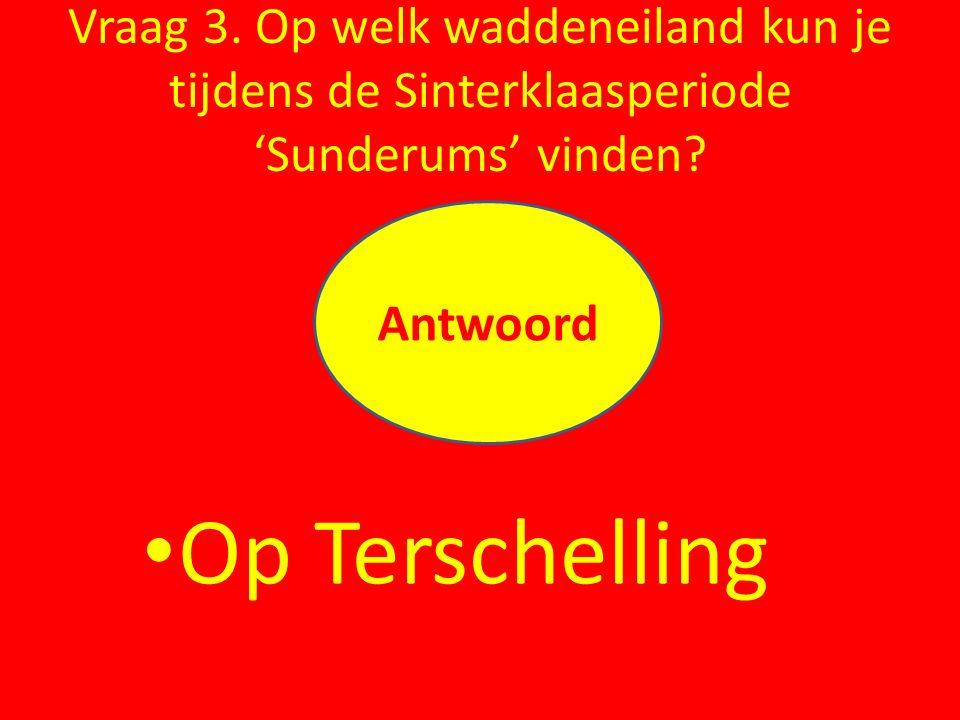 Vraag 3. Op welk waddeneiland kun je tijdens de Sinterklaasperiode 'Sunderums' vinden? Op Terschelling Antwoord