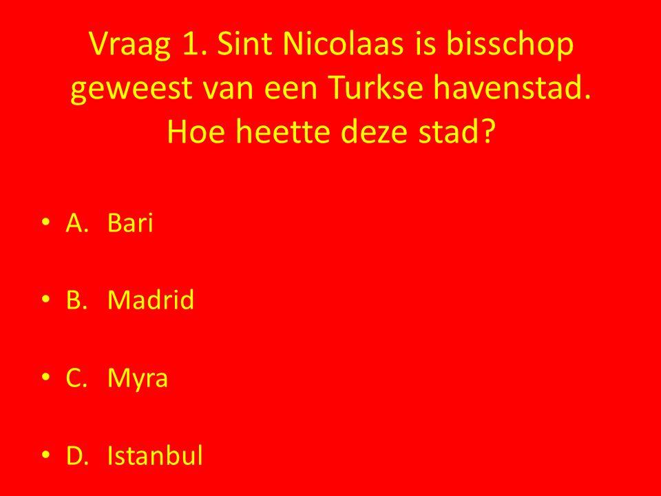 Vraag 1. Sint Nicolaas is bisschop geweest van een Turkse havenstad. Hoe heette deze stad? A.Bari B.Madrid C.Myra D.Istanbul