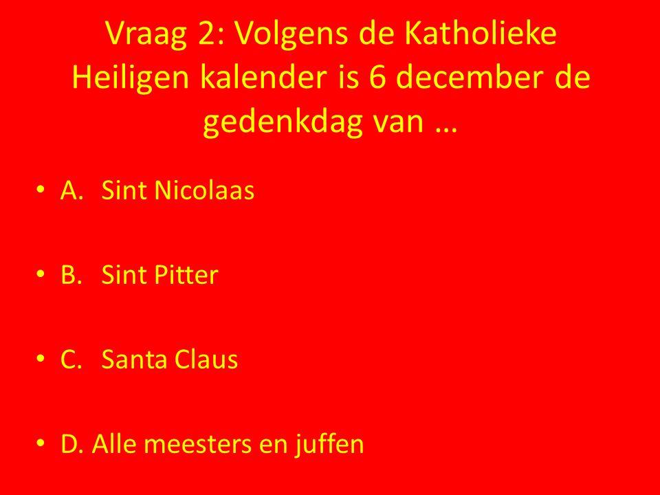 Vraag 2: Volgens de Katholieke Heiligen kalender is 6 december de gedenkdag van … A. Sint Nicolaas B.Sint Pitter C.Santa Claus D. Alle meesters en juf