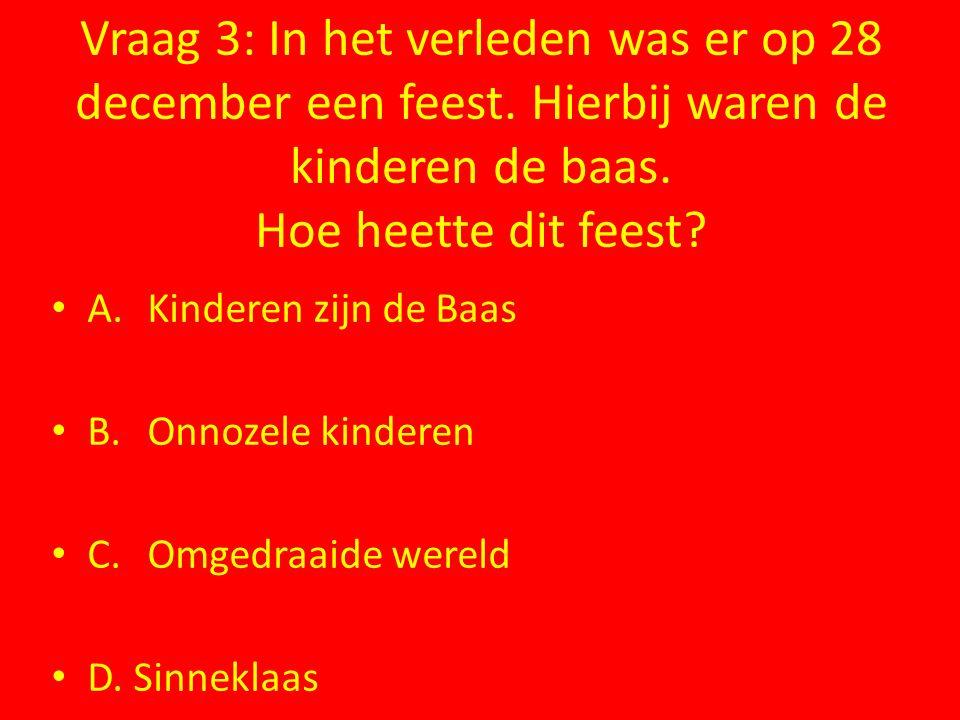 Vraag 3: In het verleden was er op 28 december een feest. Hierbij waren de kinderen de baas. Hoe heette dit feest? A.Kinderen zijn de Baas B.Onnozele