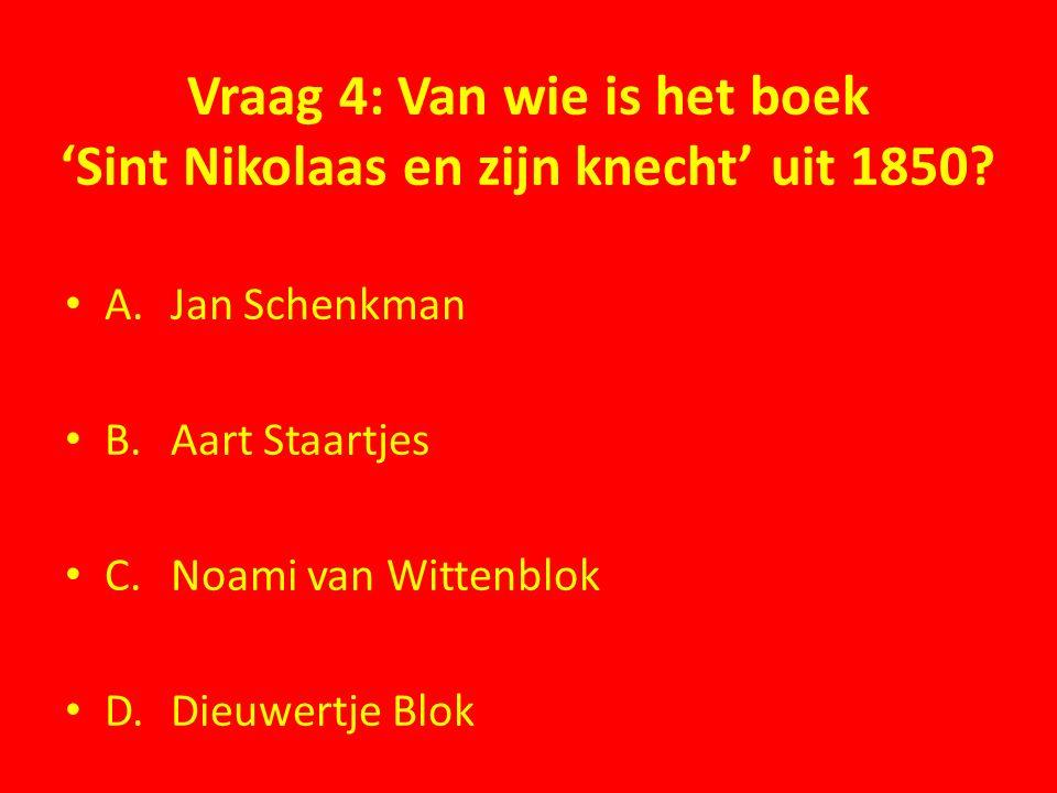 Vraag 4: Van wie is het boek 'Sint Nikolaas en zijn knecht' uit 1850? A.Jan Schenkman B.Aart Staartjes C.Noami van Wittenblok D.Dieuwertje Blok