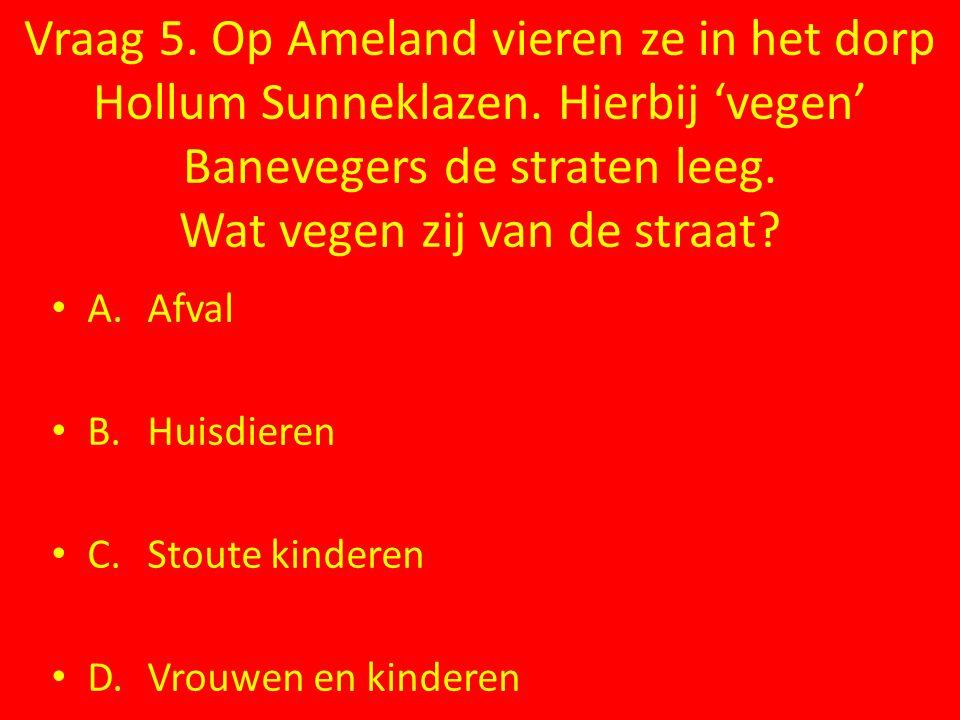 Vraag 5. Op Ameland vieren ze in het dorp Hollum Sunneklazen. Hierbij 'vegen' Banevegers de straten leeg. Wat vegen zij van de straat? A.Afval B.Huisd
