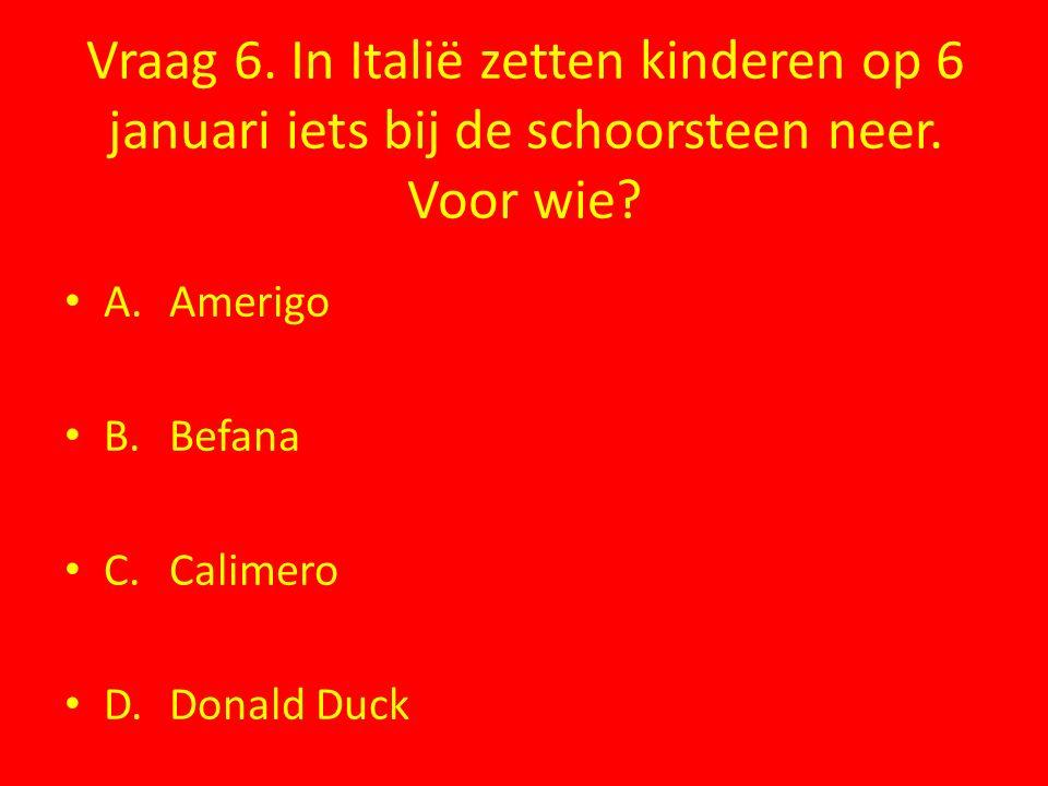 Vraag 6. In Italië zetten kinderen op 6 januari iets bij de schoorsteen neer. Voor wie? A.Amerigo B.Befana C.Calimero D.Donald Duck