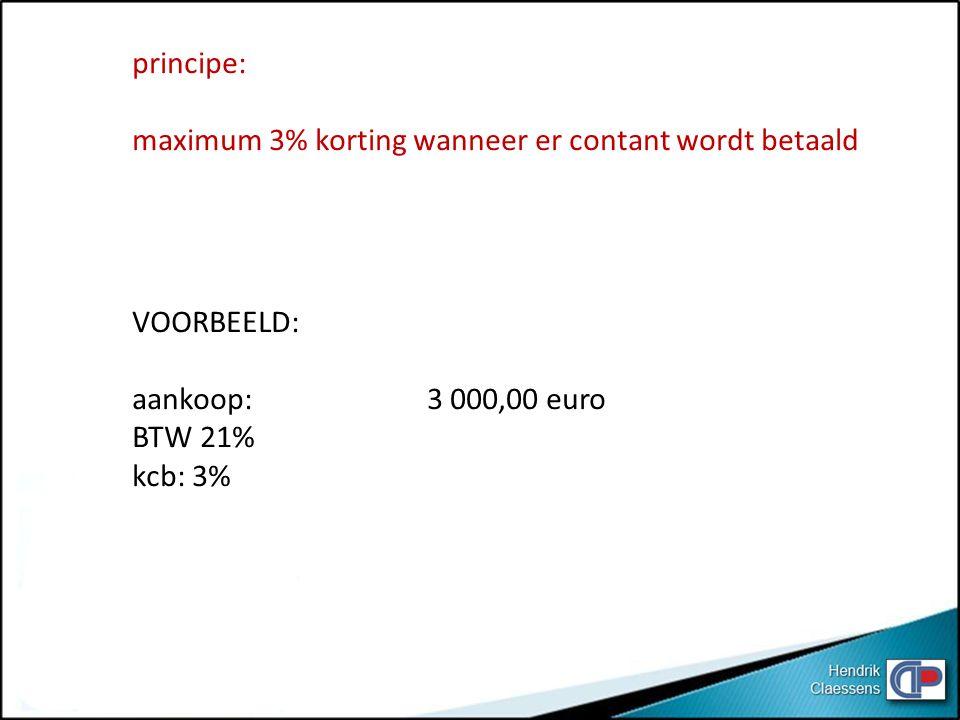 principe: maximum 3% korting wanneer er contant wordt betaald VOORBEELD: aankoop: 3 000,00 euro BTW 21% kcb: 3%