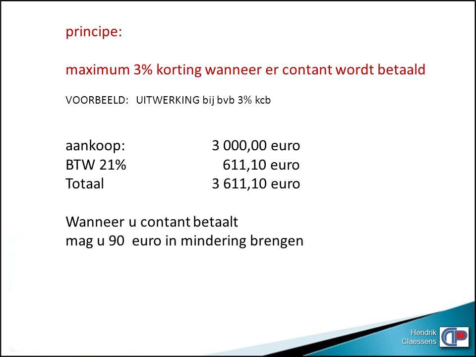 principe: maximum 3% korting wanneer er contant wordt betaald VOORBEELD: UITWERKING bij bvb 3% kcb aankoop: 3 000,00 euro BTW 21% 611,10 euro Totaal 3