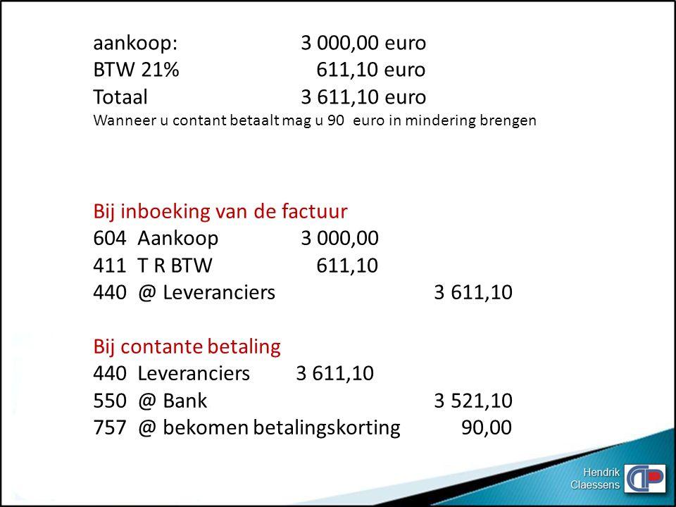 aankoop: 3 000,00 euro BTW 21% 611,10 euro Totaal 3 611,10 euro Wanneer u contant betaalt mag u 90 euro in mindering brengen Bij inboeking van de fact