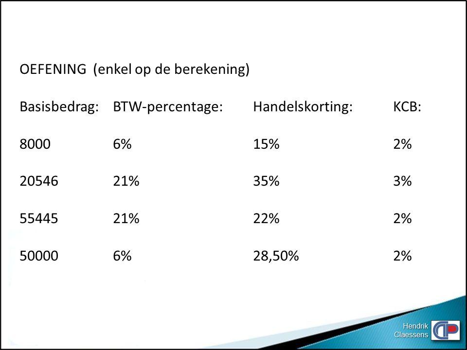 OEFENING (enkel op de berekening) Basisbedrag:BTW-percentage:Handelskorting:KCB: 80006%15%2% 2054621%35%3% 5544521%22%2% 500006%28,50%2%
