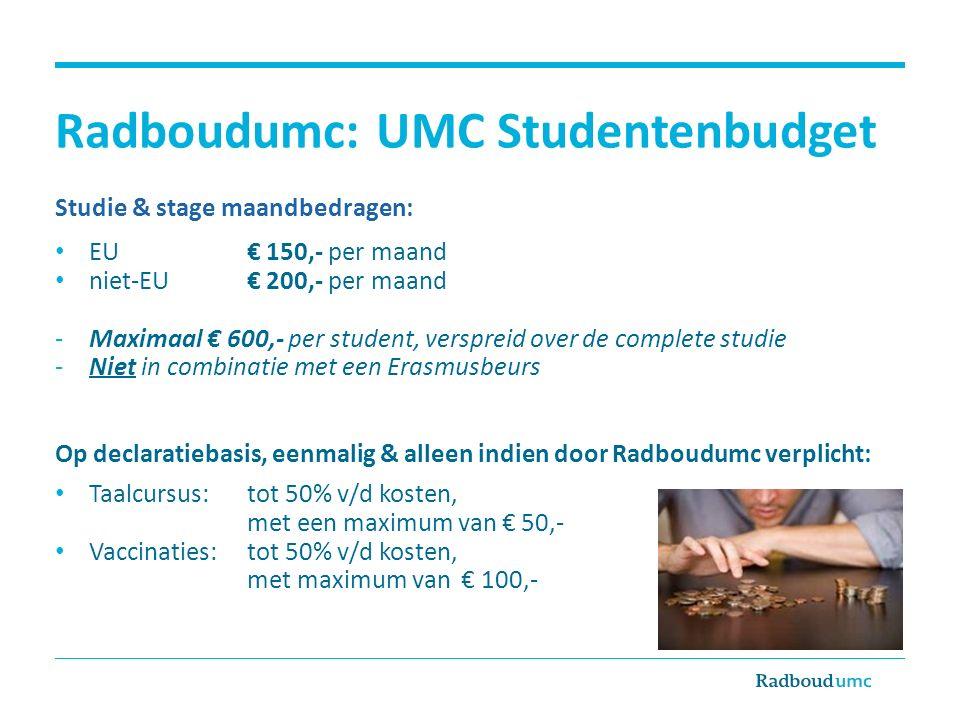 Radboudumc: UMC Studentenbudget Studie & stage maandbedragen: EU € 150,- per maand niet-EU€ 200,- per maand -Maximaal € 600,- per student, verspreid o