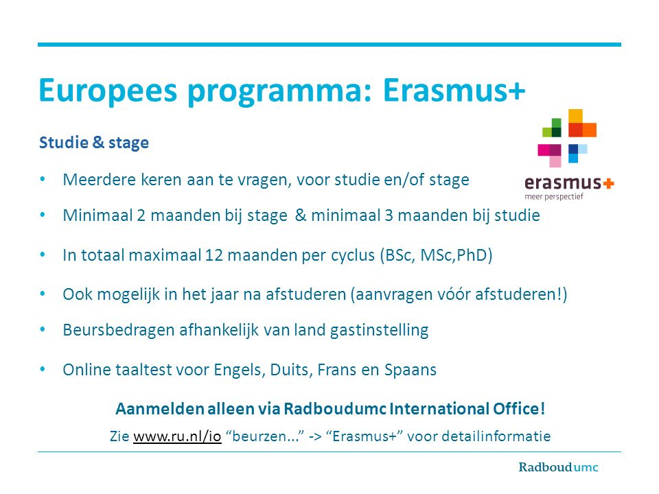 Europees programma: Erasmus+ Studie & stage Meerdere keren aan te vragen, voor studie en/of stage Minimaal 2 maanden bij stage & minimaal 3 maanden bi