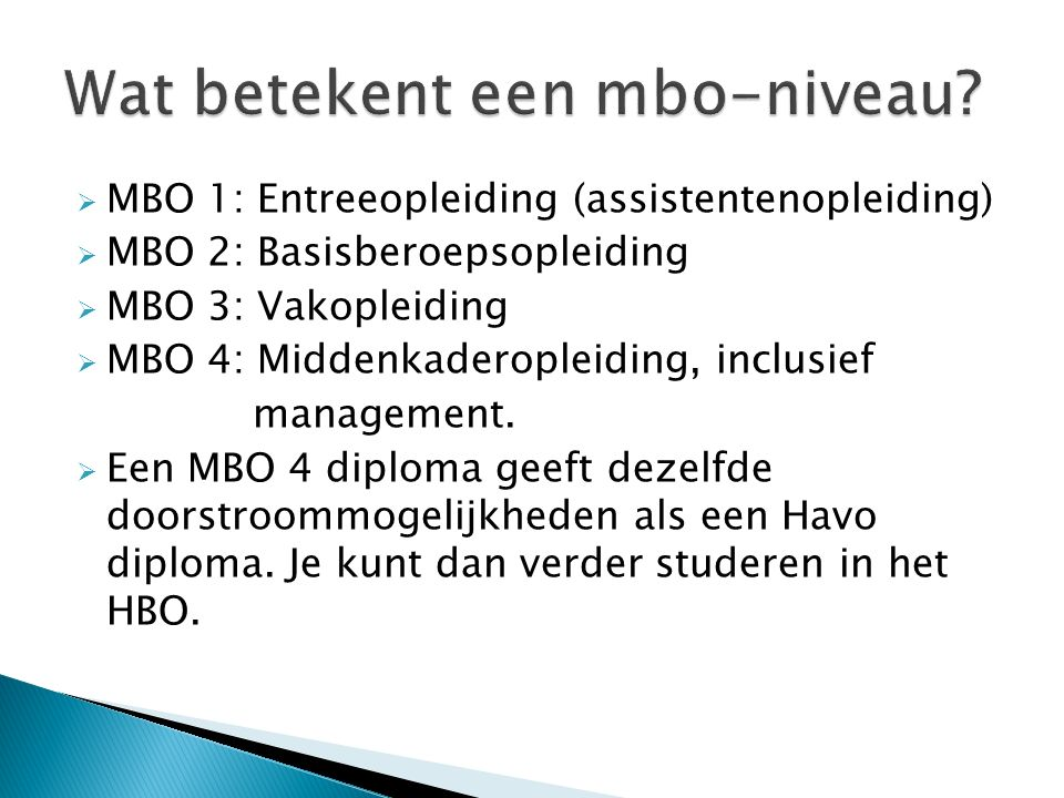  MBO 1: Entreeopleiding (assistentenopleiding)  MBO 2: Basisberoepsopleiding  MBO 3: Vakopleiding  MBO 4: Middenkaderopleiding, inclusief manageme