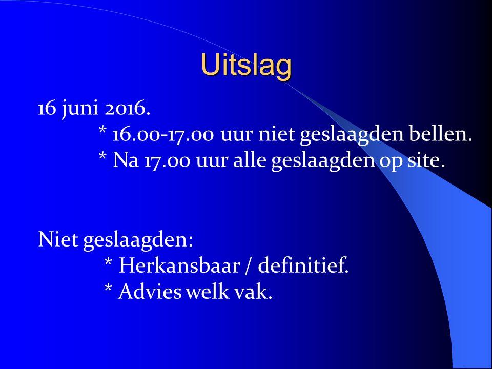 Uitslag 16 juni 2016. * 16.00-17.00 uur niet geslaagden bellen. * Na 17.00 uur alle geslaagden op site. Niet geslaagden: * Herkansbaar / definitief. *
