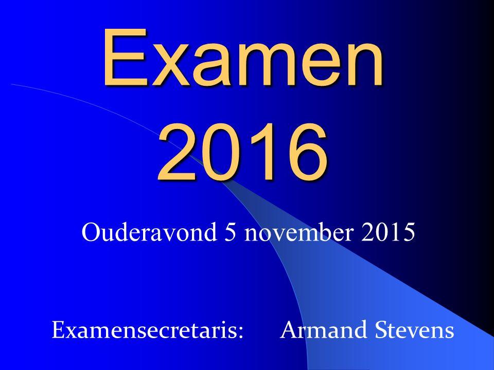 Ouderavond 5 november 2015 Examen 2016 Examensecretaris: Armand Stevens