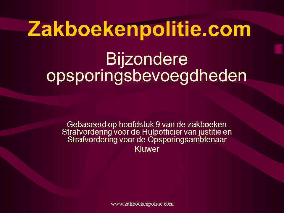 www.zakboekenpolitie.com Zakboekenpolitie.com Bijzondere opsporingsbevoegdheden Gebaseerd op hoofdstuk 9 van de zakboeken Strafvordering voor de Hulpo