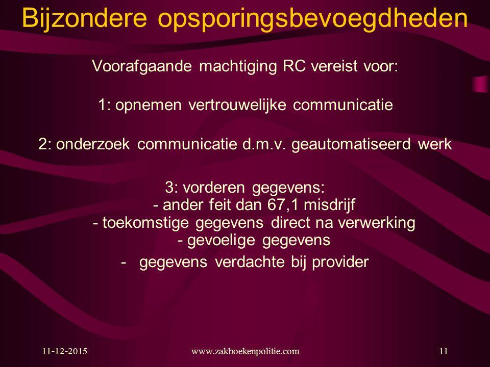 11-12-2015www.zakboekenpolitie.com11 Bijzondere opsporingsbevoegdheden Voorafgaande machtiging RC vereist voor: 1: opnemen vertrouwelijke communicatie