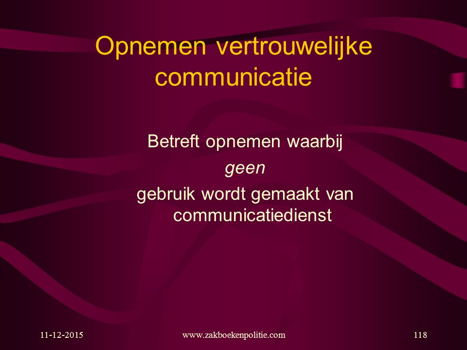 11-12-2015www.zakboekenpolitie.com118 Opnemen vertrouwelijke communicatie Betreft opnemen waarbij geen gebruik wordt gemaakt van communicatiedienst