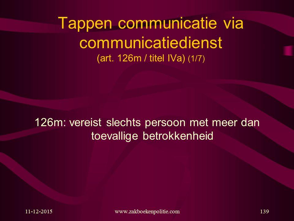 11-12-2015www.zakboekenpolitie.com139 Tappen communicatie via communicatiedienst (art. 126m / titel IVa) (1/7) 126m: vereist slechts persoon met meer