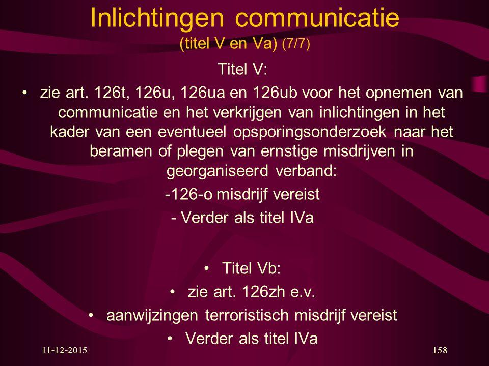 11-12-2015158 Inlichtingen communicatie (titel V en Va) (7/7) Titel V: zie art. 126t, 126u, 126ua en 126ub voor het opnemen van communicatie en het ve