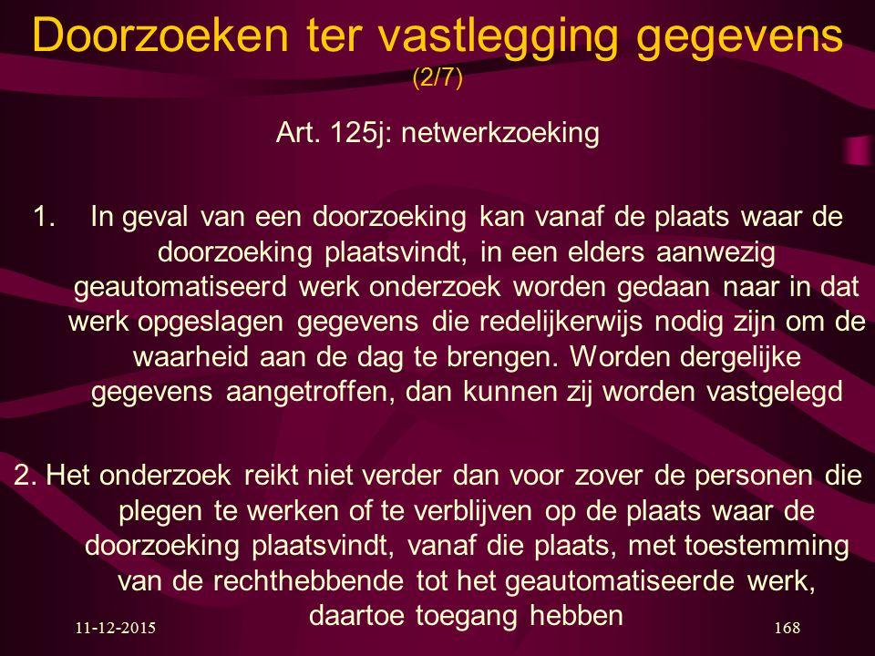 11-12-2015168 Doorzoeken ter vastlegging gegevens (2/7) Art. 125j: netwerkzoeking 1.In geval van een doorzoeking kan vanaf de plaats waar de doorzoeki