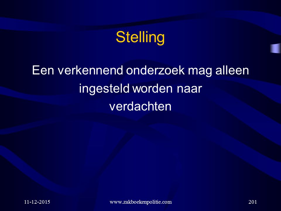 11-12-2015www.zakboekenpolitie.com201 Stelling Een verkennend onderzoek mag alleen ingesteld worden naar verdachten